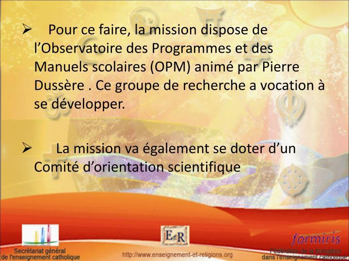 Pour ce faire, la mission dispose de l'Observatoire des Programmes et des Manuels scolaires (OPM) animé par Pierre Dussère . Ce groupe de recherche a vocation à se développer.