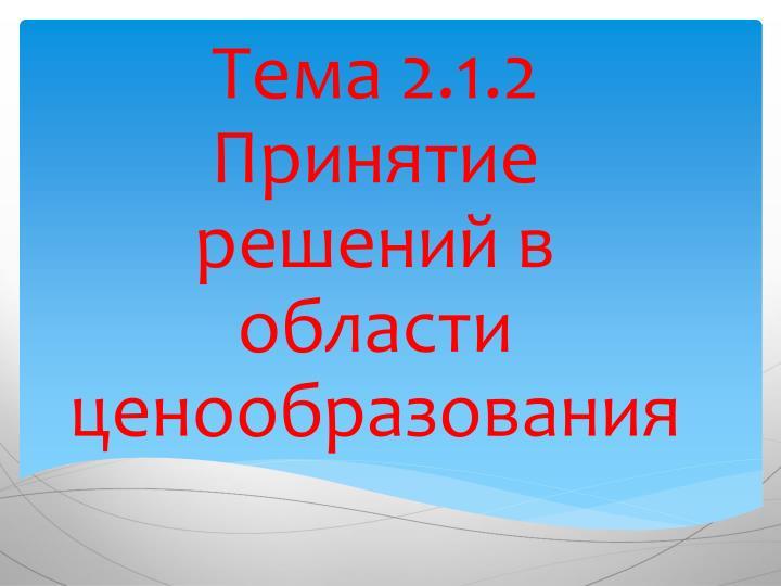 Тема 2.1.2 Принятие решений в области ценообразования