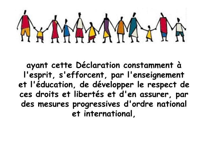 ayant cette Dclaration constamment  l'esprit, s'efforcent, par l'enseignement et l'ducation, de dvelopper le respect de ces droits et liberts et d'en assurer, par des mesures progressives d'ordre national et international,
