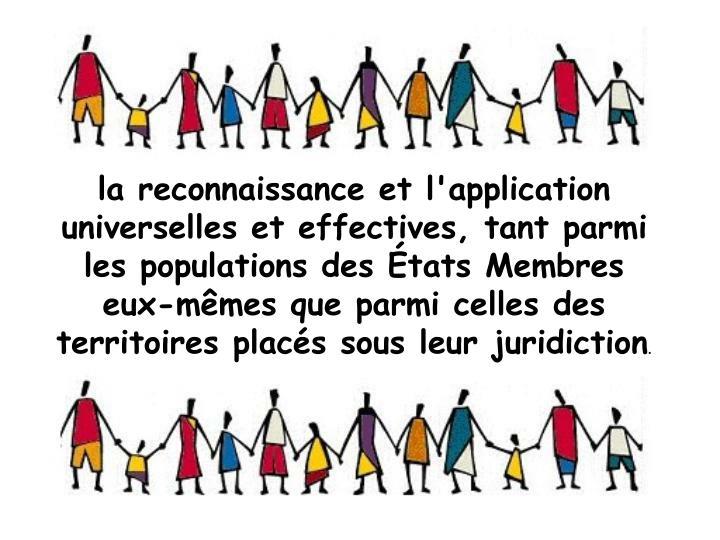 la reconnaissance et l'application universelles et effectives, tant parmi les populations des tats Membres eux-mmes que parmi celles des territoires placs sous leur juridiction
