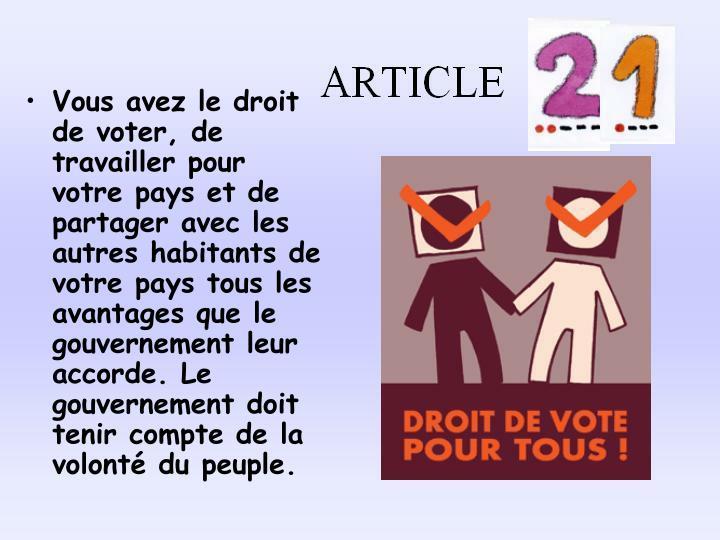 Vous avez le droit de voter, de travailler pour votre pays et de partager avec les autres habitants de votre pays tous les avantages que le gouvernement leur accorde. Le gouvernement doit tenir compte de la volont du peuple.