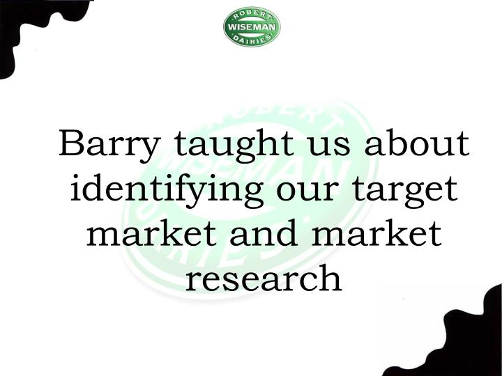 Barry taught us about identifying our target market and market research
