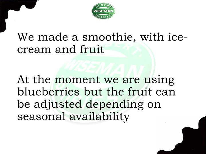 We made a smoothie, with ice-cream and fruit