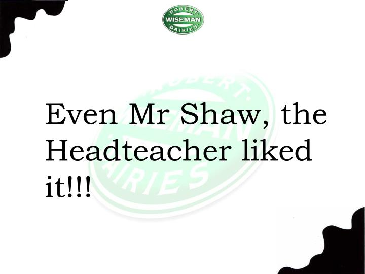 Even Mr Shaw, the Headteacher liked it!!!