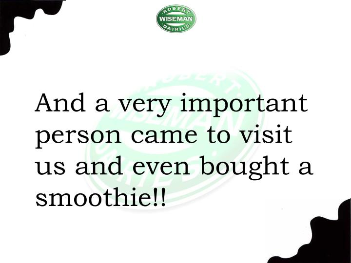 And a very important person came to visit us and even bought a smoothie!!