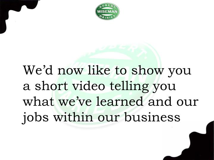 We'd now like to show you a short video telling you what we've learned and our jobs within our business