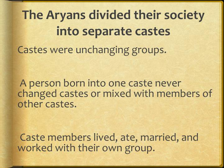 The Aryans divided their society into separate castes