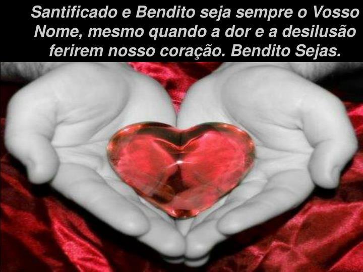 Santificado e Bendito seja sempre o Vosso Nome, mesmo quando a dor e a desilusão ferirem nosso coração. Bendito Sejas.