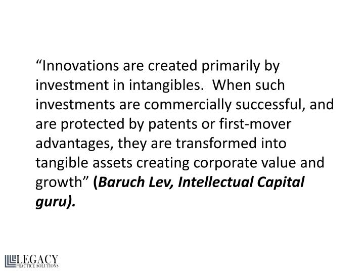 """Innovations are created primarily by investment in intangibles.  When such investments are commercially successful, and are protected by patents or first-mover advantages, they are transformed into tangible assets creating corporate value and growth"""