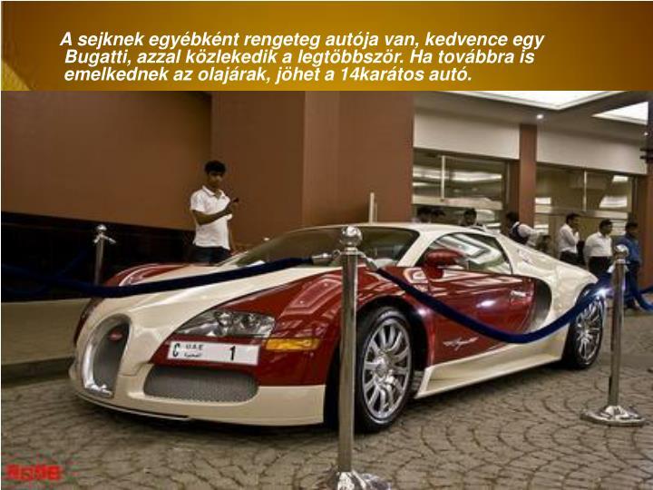 A sejknek egybknt rengeteg autja van, kedvence egy Bugatti, azzal kzlekedik a legtbbszr. Ha tovbbra is emelkednek az olajrak, jhet a 14kartos aut.