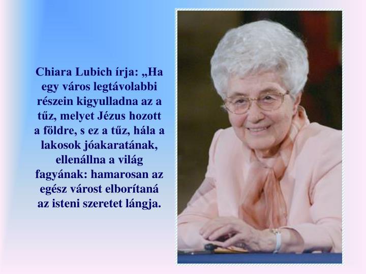 Chiara Lubich rja: Ha egy vros legtvolabbi rszein kigyulladna az a tz, melyet Jzus hozott a fldre, s ez a tz, hla a lakosok jakaratnak, ellenllna a vilg fagynak: hamarosan az egsz vrost elbortan az isteni szeretet lngja.