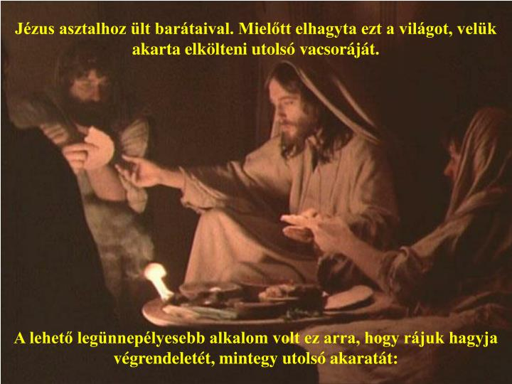 Jzus asztalhoz lt bartaival. Mieltt elhagyta ezt a vilgot, velk akarta elklteni utols vacsorjt.