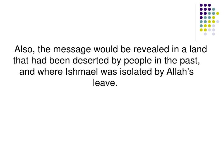 Also, the message would be revealed in a land that had been deserted by people in the past, and where Ishmael was isolated by Allah's leave.