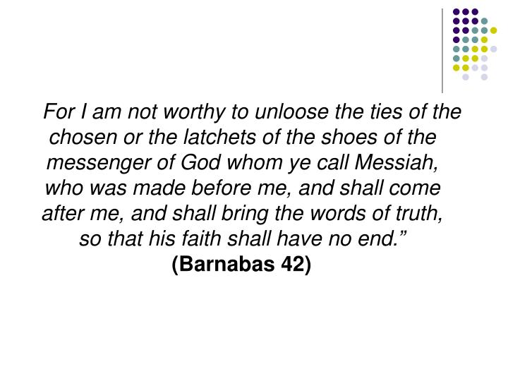 For I am not worthy to unloose the ties of the chosen or the latchets of the shoes of the messenger of God whom ye call Messiah, who was made before me, and shall come after me, and shall bring the words of truth, so that his faith shall have no end.""