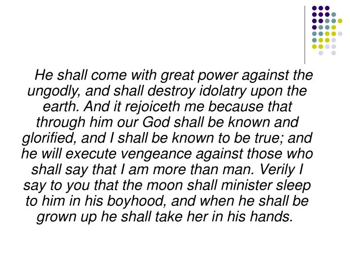 He shall come with great power against the ungodly, and shall destroy idolatry upon the earth. And it rejoiceth me because that through him our God shall be known and glorified, and I shall be known to be true; and he will execute vengeance against those who shall say that I am more than man. Verily I say to you that the moon shall minister sleep to him in his boyhood, and when he shall be grown up he shall take her in his hands.