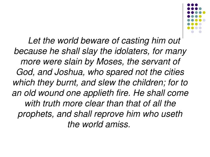 Let the world beware of casting him out because he shall slay the idolaters, for many more were slain by Moses, the servant of God, and Joshua, who spared not the cities which they burnt, and slew the children; for to an old wound one applieth fire. He shall come with truth more clear than that of all the prophets, and shall reprove him who useth the world amiss.
