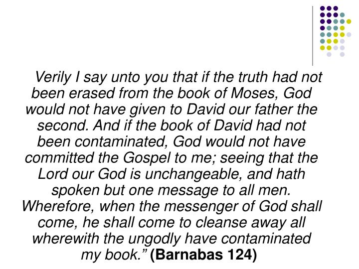 Verily I say unto you that if the truth had not been erased from the book of Moses, God would not have given to David our father the second. And if the book of David had not been contaminated, God would not have committed the Gospel to me; seeing that the Lord our God is unchangeable, and hath spoken but one message to all men. Wherefore, when the messenger of God shall come, he shall come to cleanse away all wherewith the ungodly have contaminated my book.""