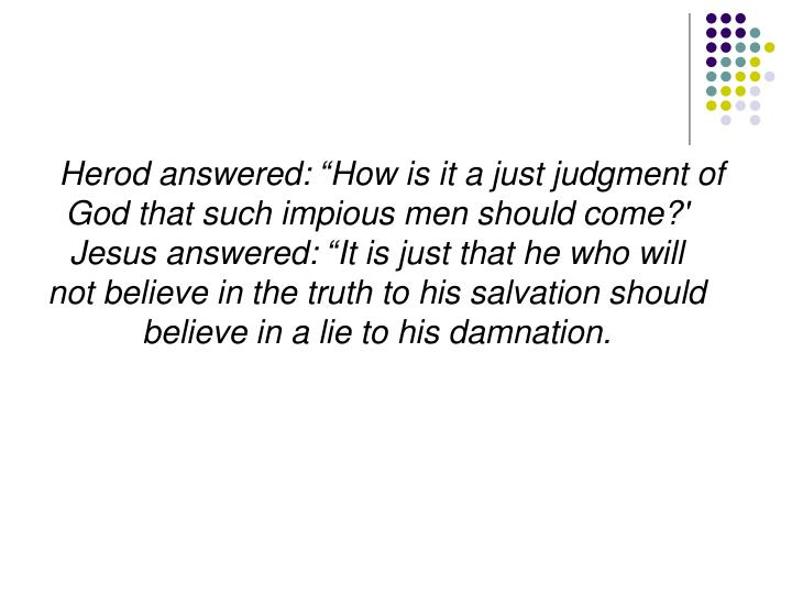"Herod answered: ""How is it a just judgment of God that such impious men should come?' Jesus answered: ""It is just that he who will not believe in the truth to his salvation should believe in a lie to his damnation."