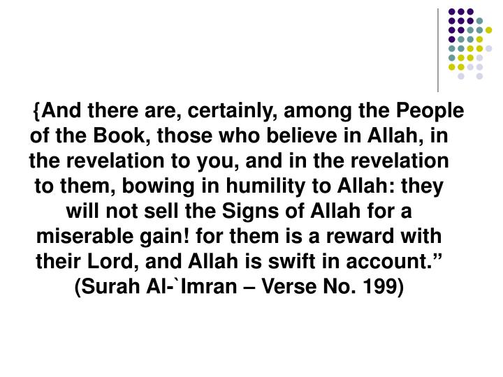 {And there are, certainly, among the People of the Book, those who believe in Allah, in the revelation to you, and in the revelation to them, bowing in humility to Allah: they will not sell the Signs of Allah for a miserable gain! for them is a reward with their Lord, and Allah is swift in account.""