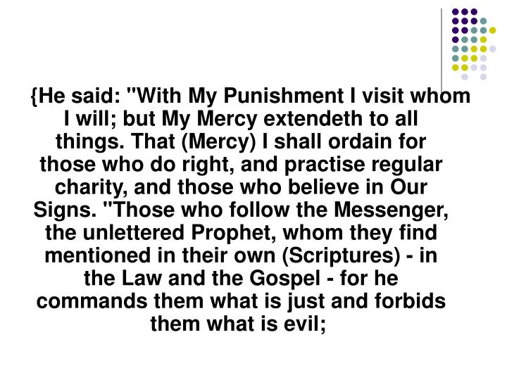"{He said: ""With My Punishment I visit whom I will; but My Mercy extendeth to all things. That (Mercy) I shall ordain for those who do right, and practise regular charity, and those who believe in Our Signs. ""Those who follow the Messenger, the unlettered Prophet, whom they find mentioned in their own (Scriptures) - in the Law and the Gospel - for he commands them what is just and forbids them what is evil;"