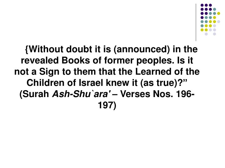 "{Without doubt it is (announced) in the revealed Books of former peoples. Is it not a Sign to them that the Learned of the Children of Israel knew it (as true)?""  (Surah"