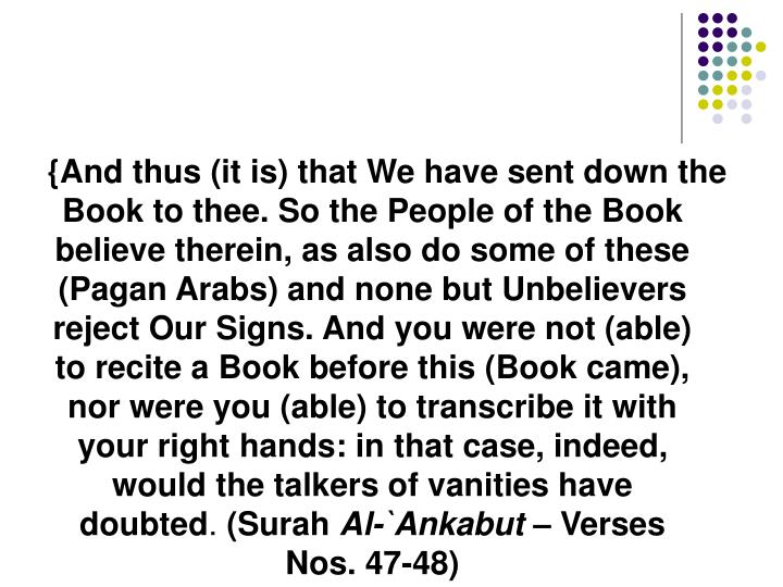 {And thus (it is) that We have sent down the Book to thee. So the People of the Book believe therein, as also do some of these (Pagan Arabs) and none but Unbelievers reject Our Signs. And you were not (able) to recite a Book before this (Book came), nor were you (able) to transcribe it with your right hands: in that case, indeed, would the talkers of vanities have doubted
