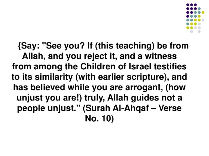 "{Say: ""See you? If (this teaching) be from Allah, and you reject it, and a witness from among the Children of Israel testifies to its similarity (with earlier scripture), and has believed while you are arrogant, (how unjust you are!) truly, Allah guides not a people unjust."" (Surah Al-Ahqaf – Verse No. 10)"