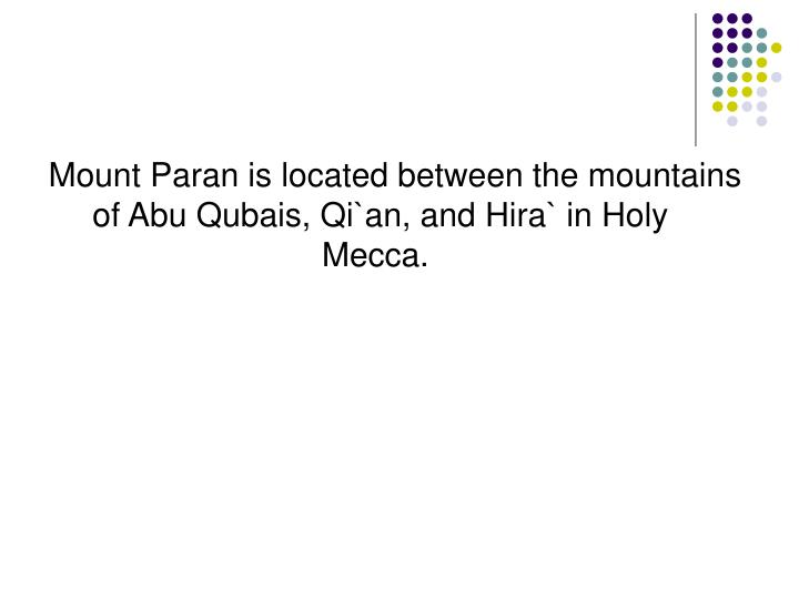 Mount Paran is located between the mountains of Abu Qubais, Qi`an, and Hira` in Holy Mecca.