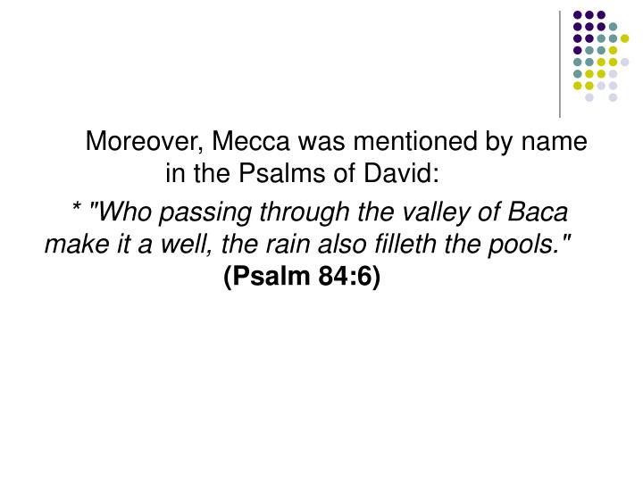 Moreover, Mecca was mentioned by name in the Psalms of David: