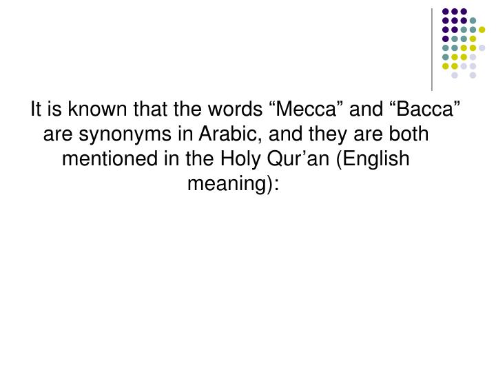 "It is known that the words ""Mecca"" and ""Bacca"" are synonyms in Arabic, and they are both mentioned in the Holy Qur'an (English meaning):"