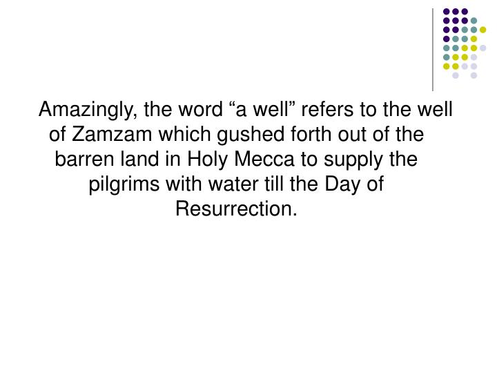 "Amazingly, the word ""a well"" refers to the well of Zamzam which gushed forth out of the barren land in Holy Mecca to supply the pilgrims with water till the Day of Resurrection."