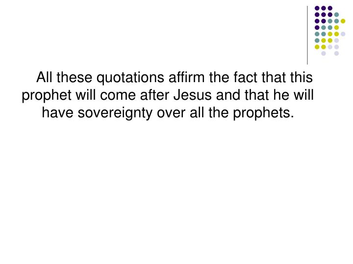 All these quotations affirm the fact that this prophet will come after Jesus and that he will have sovereignty over all the prophets.