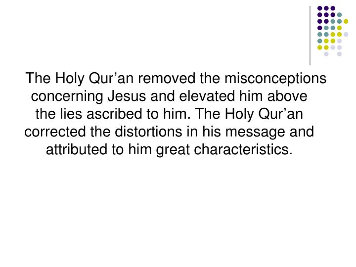 The Holy Qur'an removed the misconceptions concerning Jesus and elevated him above the lies ascribed to him. The Holy Qur'an corrected the distortions in his message and attributed to him great characteristics.
