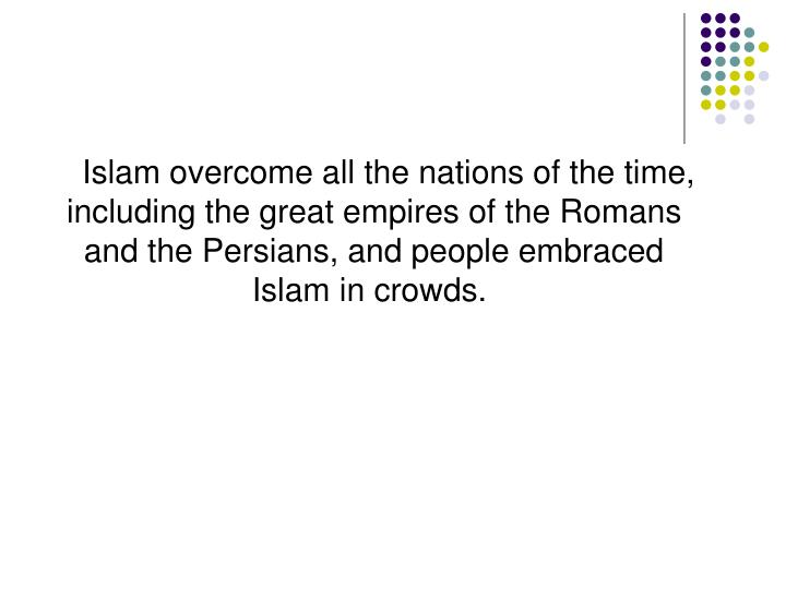 Islam overcome all the nations of the time, including the great empires of the Romans and the Persians, and people embraced Islam in crowds.