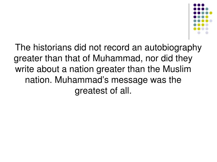 The historians did not record an autobiography greater than that of Muhammad, nor did they write about a nation greater than the Muslim nation. Muhammad's message was the greatest of all.