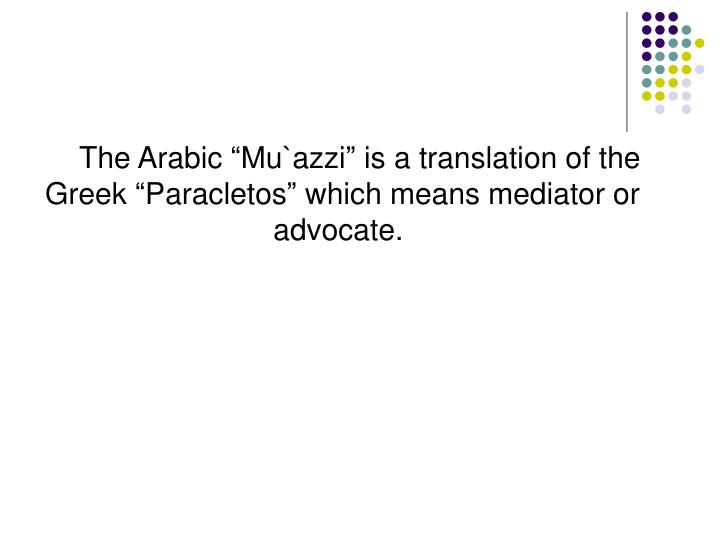 "The Arabic ""Mu`azzi"" is a translation of the Greek ""Paracletos"" which means mediator or advocate."