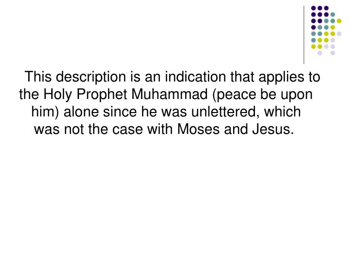 This description is an indication that applies to the Holy Prophet Muhammad (peace be upon him) alone since he was unlettered, which was not the case with Moses and Jesus.