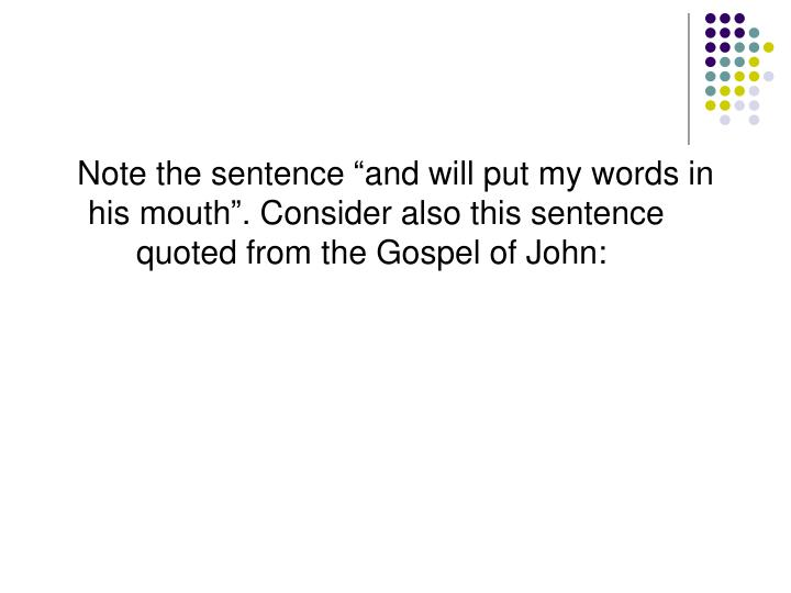 "Note the sentence ""and will put my words in his mouth"". Consider also this sentence quoted from the Gospel of John:"