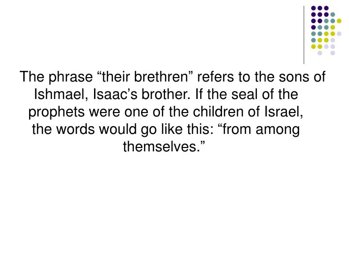 "The phrase ""their brethren"" refers to the sons of Ishmael, Isaac's brother. If the seal of the prophets were one of the children of Israel, the words would go like this: ""from among themselves."""