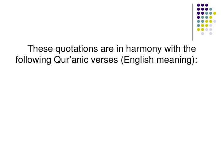 These quotations are in harmony with the following Qur'anic verses (English meaning):