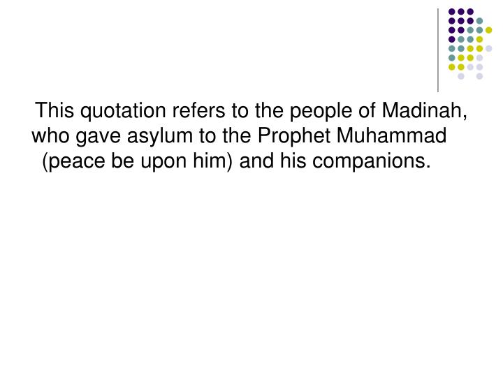 This quotation refers to the people of Madinah, who gave asylum to the Prophet Muhammad (peace be upon him) and his companions.