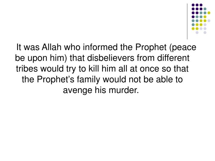 It was Allah who informed the Prophet (peace be upon him) that disbelievers from different tribes would try to kill him all at once so that the Prophet's family would not be able to avenge his murder.