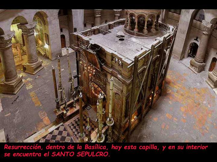 Resurrección, dentro de la Basílica, hay esta capilla, y en su interior se encuentra el SANTO SEPULCRO.