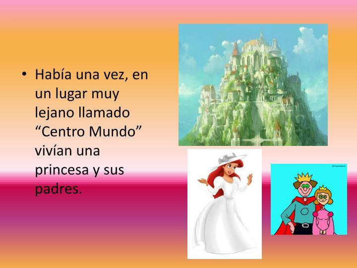 """Había una vez, en un lugar muy lejano llamado """"Centro Mundo"""" vivían una princesa y sus padres."""