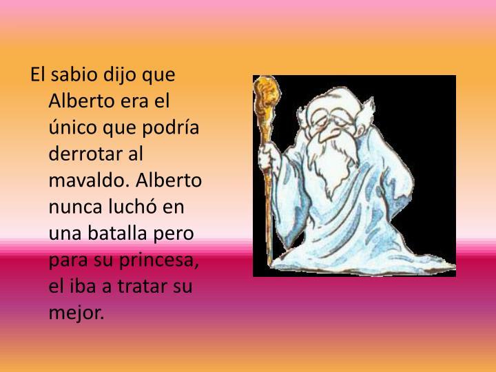 El sabio dijo que Alberto era el único que podría derrotar al mavaldo. Alberto nunca luchó en una batalla pero para su princesa, el iba a tratar su mejor.