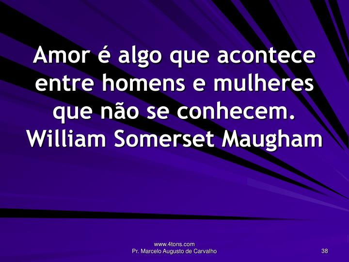 Amor é algo que acontece entre homens e mulheres que não se conhecem.