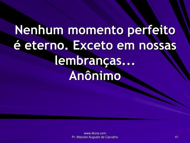Nenhum momento perfeito é eterno. Exceto em nossas lembranças...
