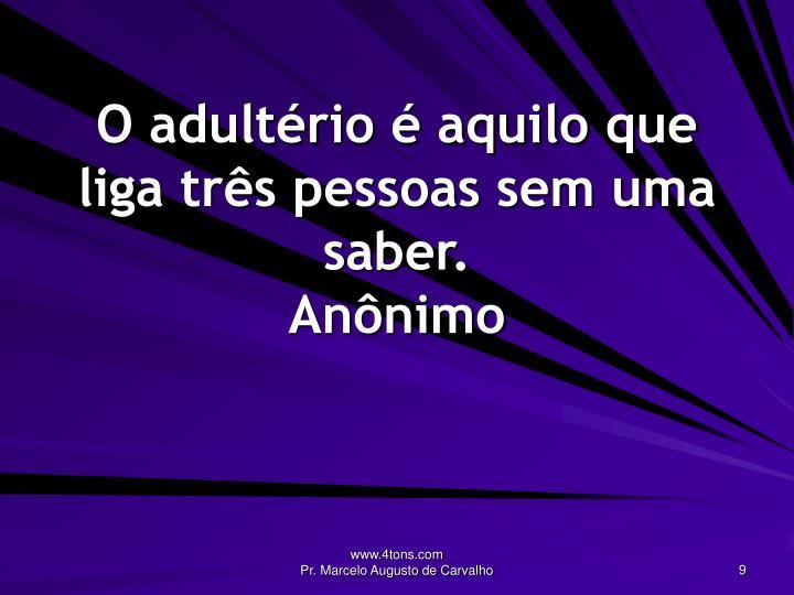 O adultério é aquilo que liga três pessoas sem uma saber.