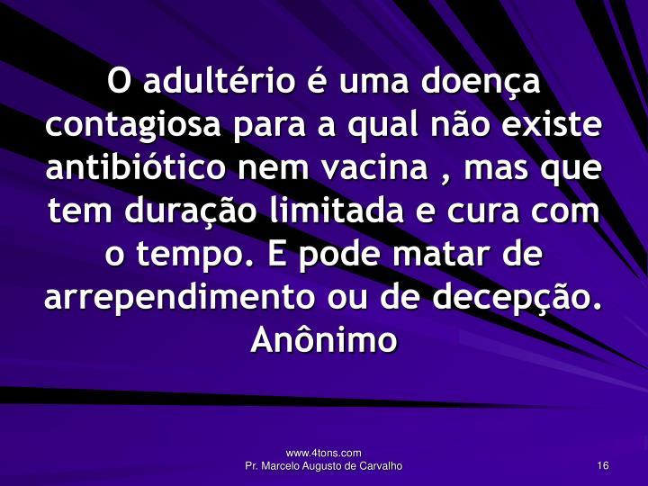 O adultério é uma doença contagiosa para a qual não existe antibiótico nem vacina , mas que tem duração limitada e cura com o tempo. E pode matar de arrependimento ou de decepção.