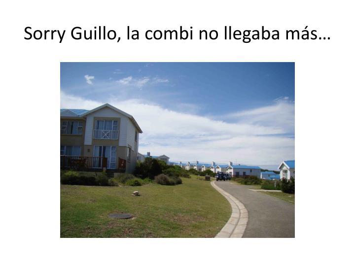 Sorry Guillo, la combi no llegaba más…